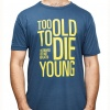TOO OLD TO DIE YOUNG – T-Shirt
